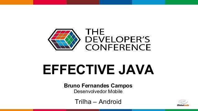 Globalcode – Open4education Trilha – Android Bruno Fernandes Campos Desenvolvedor Mobile EFFECTIVE JAVA