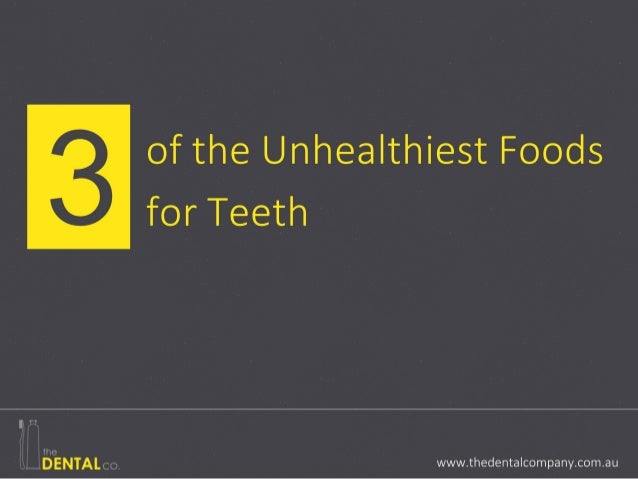 three of the Unhealthiest Foods for Teeth www.thedentalcompany.com.au