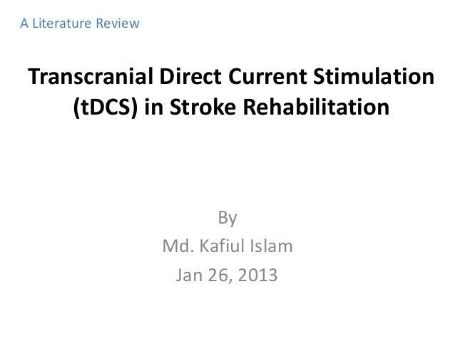 Transcranial Direct Current Stimulation (tDCS) in Stroke Rehabilitation By Md. Kafiul Islam Jan 26, 2013 A Literature Revi...
