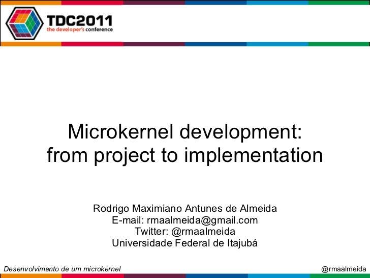 Microkernel development: from project to implementation Rodrigo Maximiano Antunes de Almeida E-mail: rmaalmeida@gmail.com ...