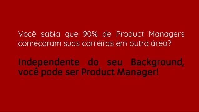 Você sabia que 90% de Product Managers começaram suas carreiras em outra área? Independente do seu Background, você pode s...