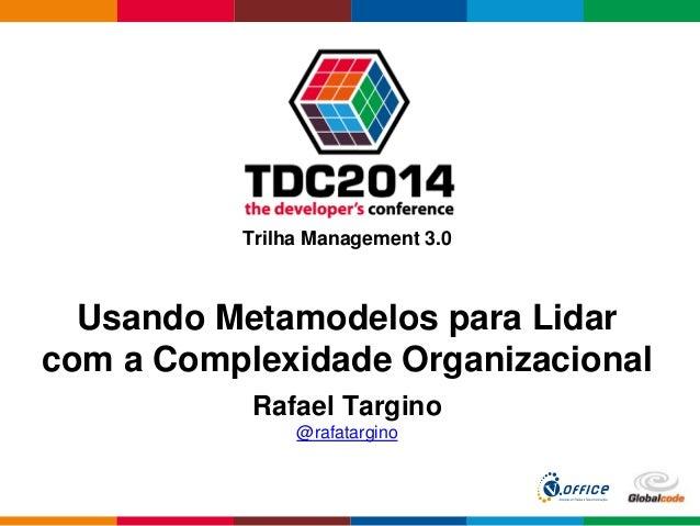 Globalcode – Open4education Trilha Management 3.0 Rafael Targino @rafatargino Usando Metamodelos para Lidar com a Complexi...