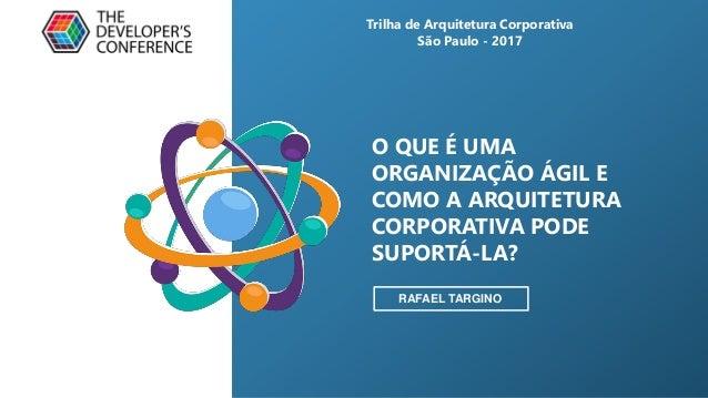O QUE É UMA ORGANIZAÇÃO ÁGIL E COMO A ARQUITETURA CORPORATIVA PODE SUPORTÁ-LA? RAFAEL TARGINO Trilha de Arquitetura Corpor...