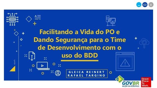 _ X + + + + Facilitando a Vida do PO e Dando Segurança para o Time de Desenvolvimento com o uso do BDD + + + + G L E I C A...