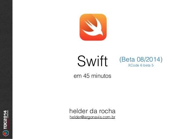Swift em 45 minutos helder da rocha helder@argonavis.com.br (Beta 08/2014) XCode 6 beta 5