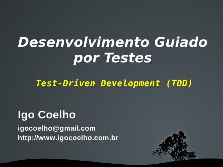 Desenvolvimento Guiado       por Testes     Test-Driven Development (TDD)   Igo Coelho igocoelho@gmail.com http://www.igoc...