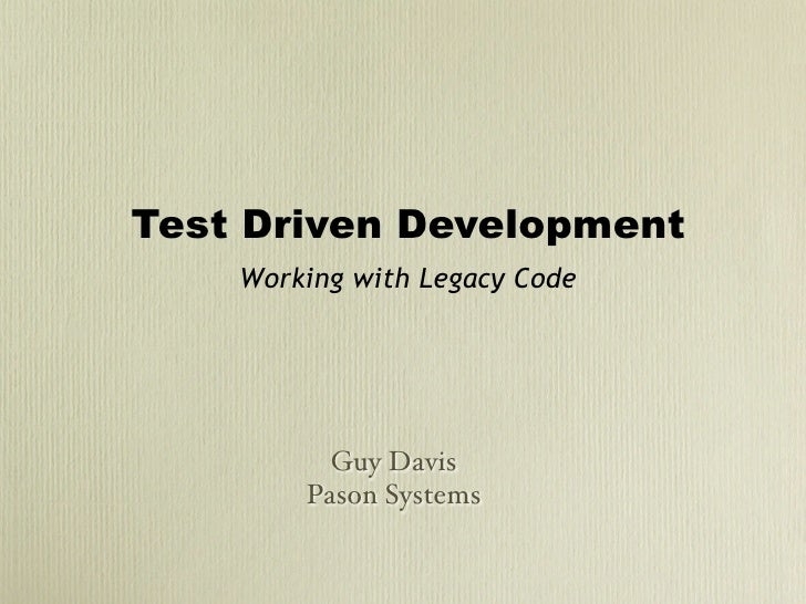 Test Driven Development     Working with Legacy Code               Guy Davis         Pason Systems