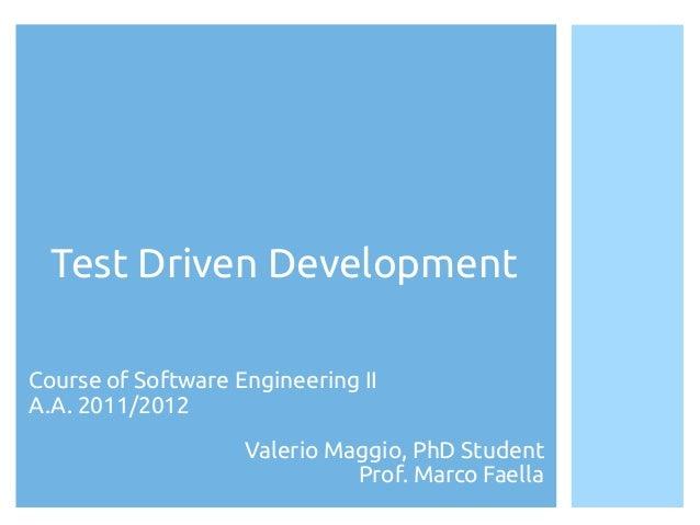 Test Driven DevelopmentCourse of Software Engineering IIA.A. 2010/2011                 Valerio Maggio, PhD Student        ...