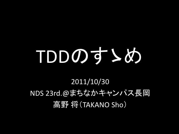 TDDのすゝめ          2011/10/30NDS 23rd.@まちなかキャンパス長岡      高野 将(TAKANO Sho)