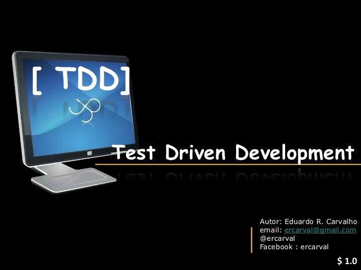 [ TDD]    Test Driven Development                   Autor: Eduardo R. Carvalho                   email: ercarval@gmail.com...