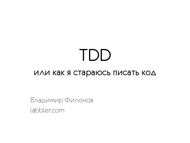 TDDили как я стараюсь писать кодВладимир Филоновlabbler.com