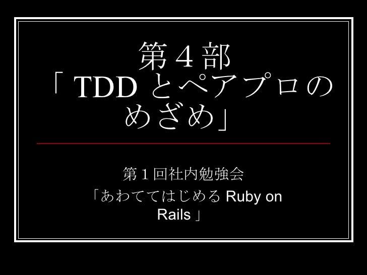 第4部 「 TDD とペアプロの めざめ」 第1回社内勉強会 「あわててはじめるRuby on Rails」