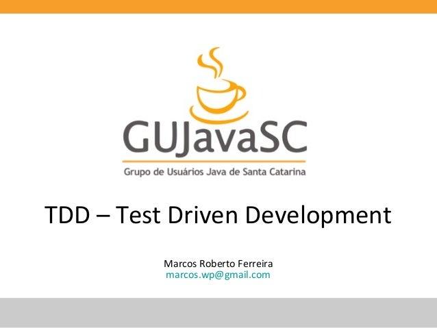 TDD – Test Driven Development Marcos Roberto Ferreira marcos.wp@gmail.com