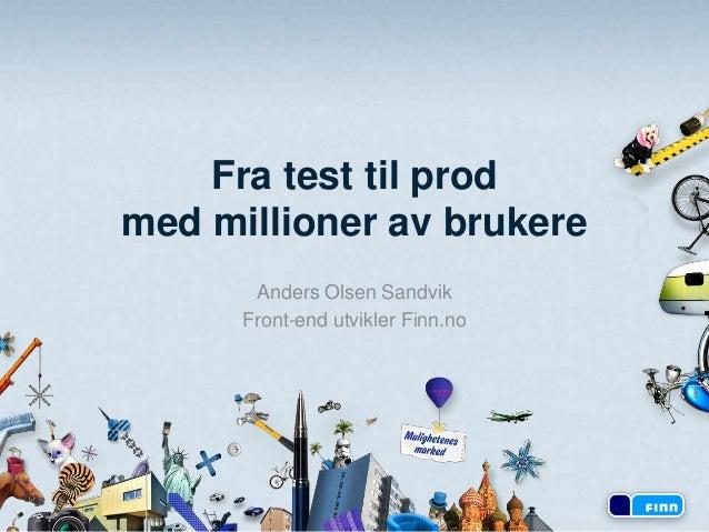 Fra test til prod med millioner av brukere Anders Olsen Sandvik Front-end utvikler Finn.no