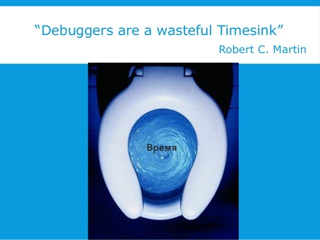 """Debuggers are a wasteful Timesink"" Robert C. Martin  Время"
