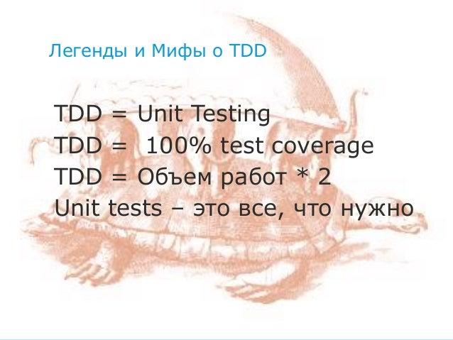 Легенды и Мифы о TDD  • TDD = Unit Testing • TDD = 100% test coverage • TDD = Объем работ * 2 • Unit tests – это все, что ...