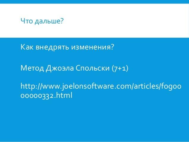 Что дальше?  Как внедрять изменения? Метод Джоэла Спольски (7+1)  http://www.joelonsoftware.com/articles/fog00 00000332.ht...