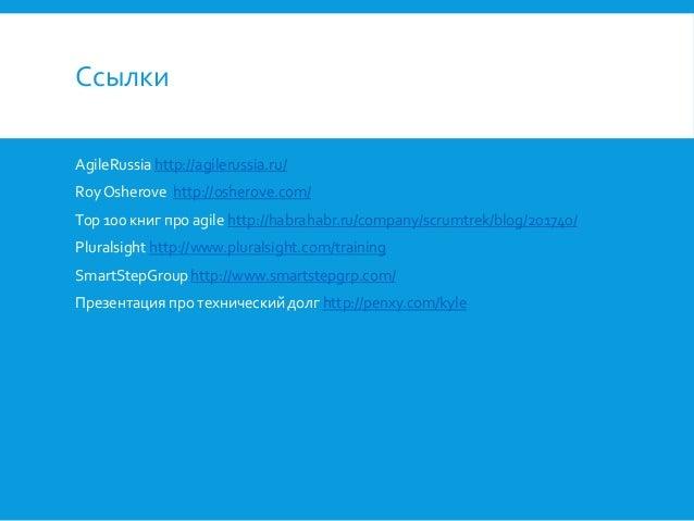 Ссылки AgileRussia http://agilerussia.ru/ Roy Osherove http://osherove.com/  Top 100 книг про agile http://habrahabr.ru/co...