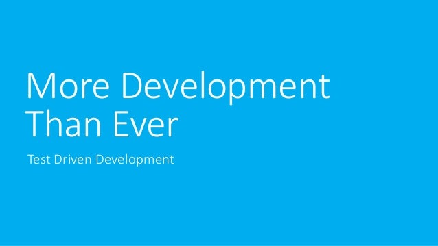 More Development  Than Ever  Test Driven Development