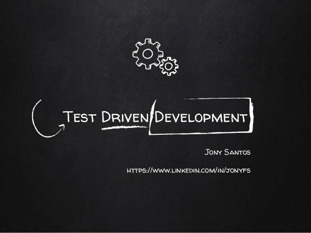 Test Driven Development Jony Santos https://www.linkedin.com/in/jonyfs