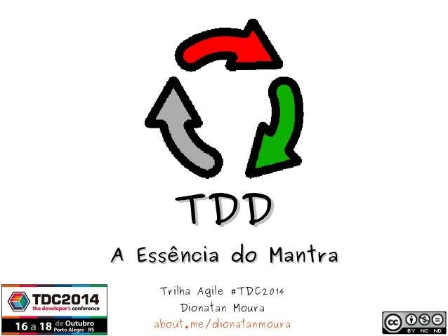 TTDDDD  AA EEssssêênncciiaa ddoo MMaannttrraa  Trilha Agile #TDC2014  Dionatan Moura  about.me/dionatanmoura