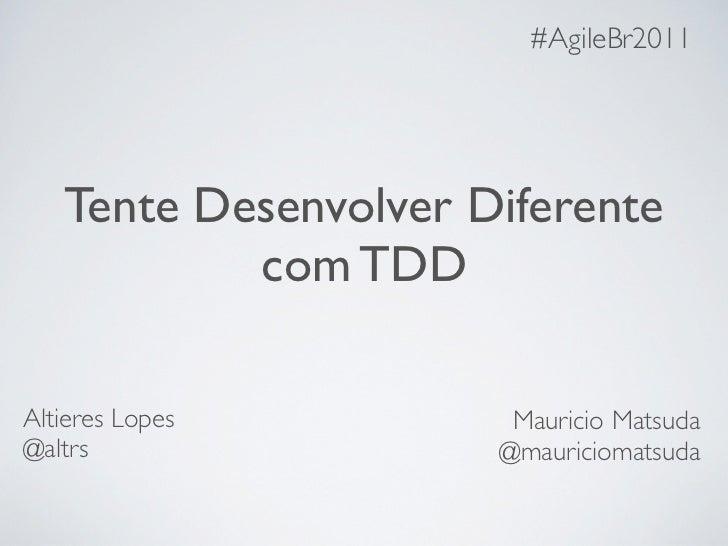 #AgileBr2011   Tente Desenvolver Diferente           com TDDAltieres Lopes         Mauricio Matsuda@altrs                @...