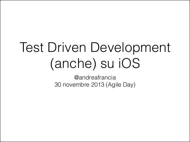 Test Driven Development (anche) su iOS @andreafrancia 30 novembre 2013 (Agile Day)