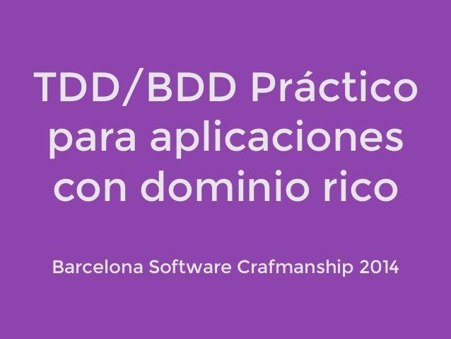 TDD/BDD Práctico  para aplicaciones  con dominio rico  Barcelona Software Crafmanship 2014