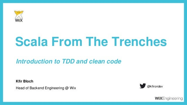 Kfir Bloch Scala From The Trenches Head of Backend Engineering @ Wix @kfirondev Introduction to TDD and clean code