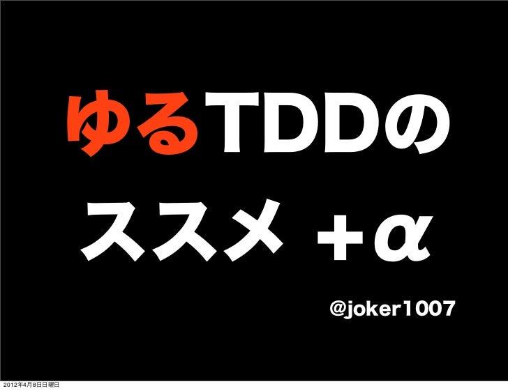 ゆるTDDの               ススメ +α                   @joker10072012年4月8日日曜日