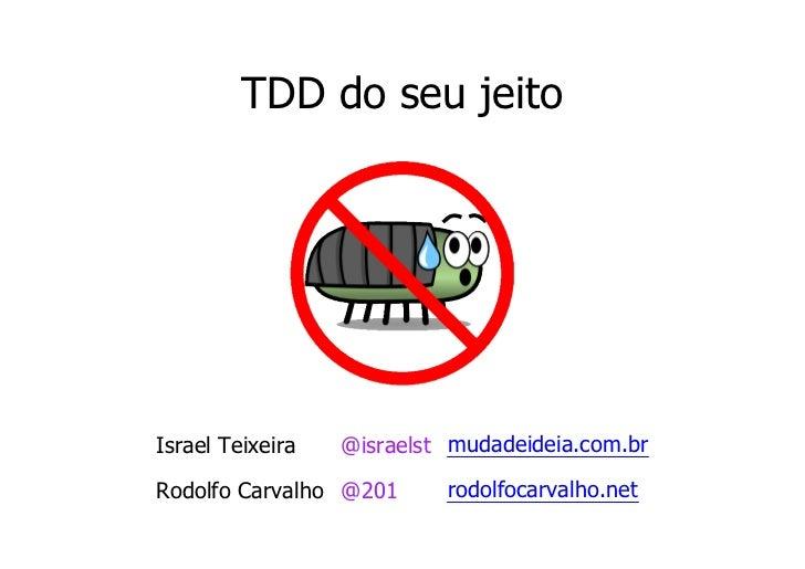 TDD do seu jeitoIsrael Teixeira   @israelst mudadeideia.com.brRodolfo Carvalho @201      rodolfocarvalho.net