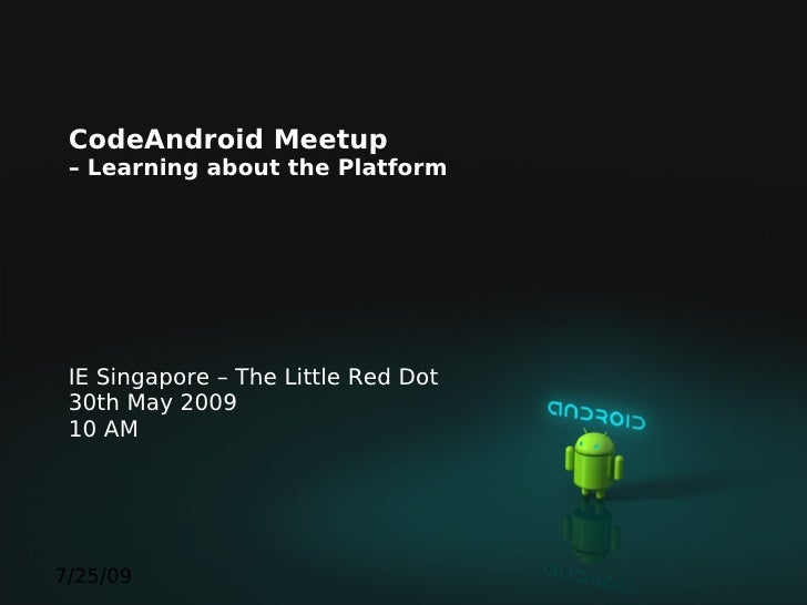 CodeAndroid Meetup  – Learning about the Platform      IE Singapore – The Little Red Dot  30th May 2009  10 AM     7/25/09