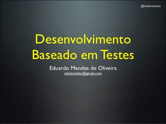 @dudumendesDesenvolvimentoBaseado em Testes  Eduardo Mendes de Oliveira       edumendes@gmail.com