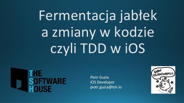 Fermentacjajabłek azmianywkodzie czyliTDDwiOS PiotrGuzia iOSDeveloper piotr.guzia@tsh.io