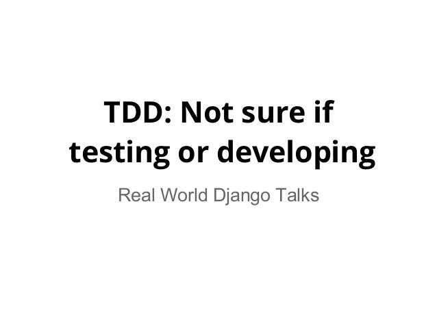 TDD: Not sure iftesting or developing   Real World Django Talks