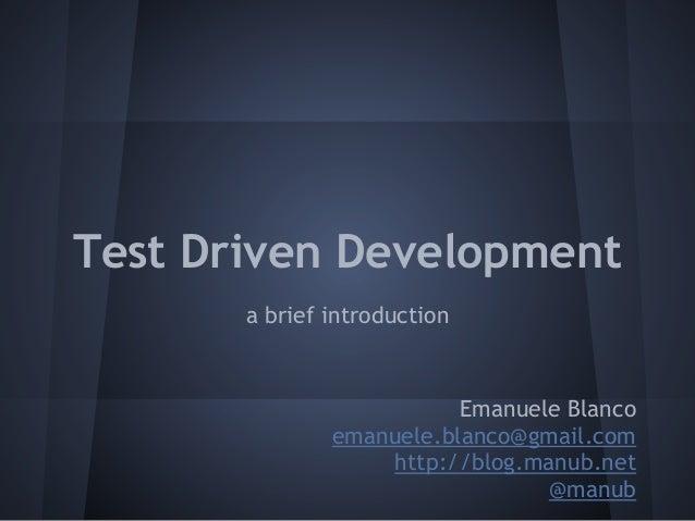 Test Driven Developmenta brief introductionEmanuele Blancoemanuele.blanco@gmail.comhttp://blog.manub.net@manub