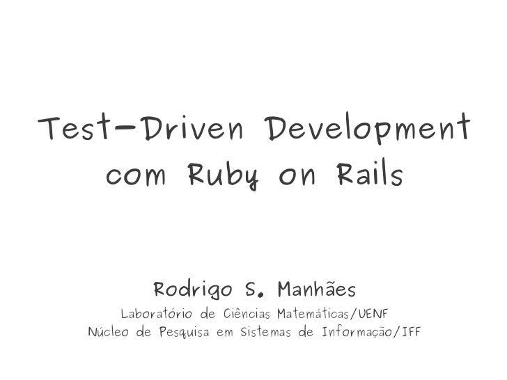 Test-Driven Development    com Ruby on Rails           Rodrigo S. Manhães      Laboratório de Ciências Matemáticas/UENF  N...