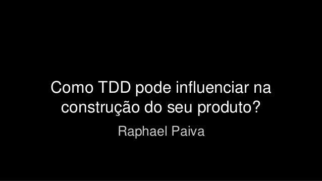 Como TDD pode influenciar na  construção do seu produto?  Raphael Paiva