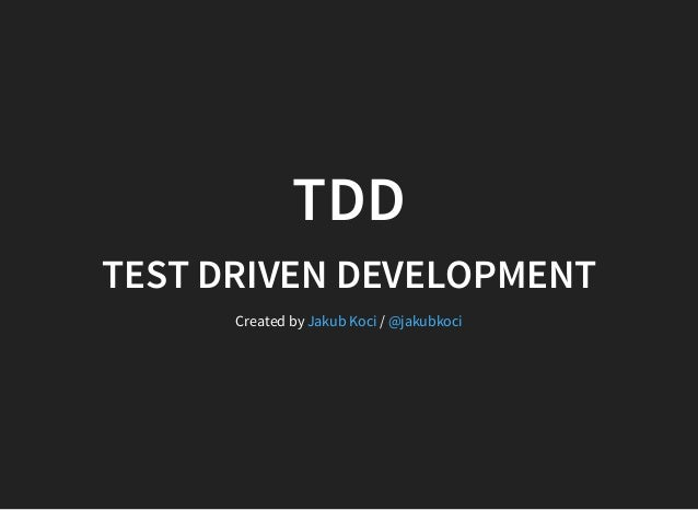 TDD TEST DRIVEN DEVELOPMENT Created by /Jakub Koci @jakubkoci