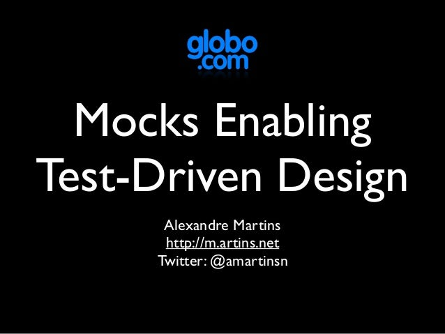 Mocks Enabling Test-Driven Design Alexandre Martins http://m.artins.net Twitter: @amartinsn