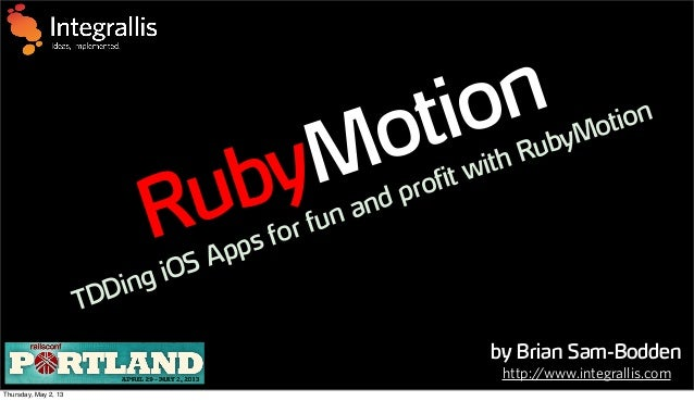 by Brian Sam-BoddenRubyMotionTDDing iOS Apps for fun and profit with RubyMotionhttp://www.integrallis.comThursday, May 2, 13