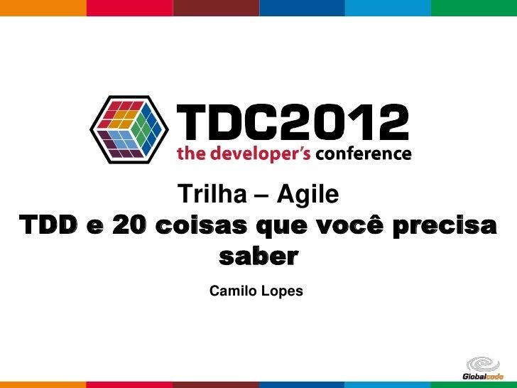 Trilha – AgileTDD e 20 coisas que você precisa              saber            Camilo Lopes                           Global...