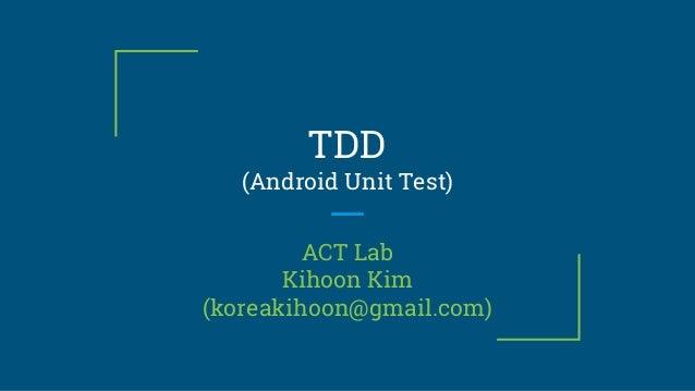 TDD (Android Unit Test) ACT Lab Kihoon Kim (koreakihoon@gmail.com)