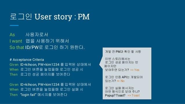 로그인 User story : PM As 사용자로서 I want 앱을 사용하기 위해서 So that ID/PW로 로그인 하기 원한다. # Acceptance Criteria Given ID=kihoon, PW=kim12...
