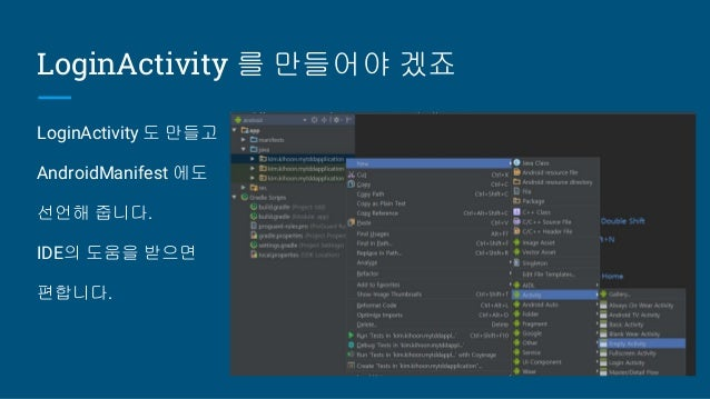 LoginActivity 를 만들어야 겠죠 LoginActivity 도 만들고 AndroidManifest 에도 선언해 줍니다. IDE의 도움을 받으면 편합니다.