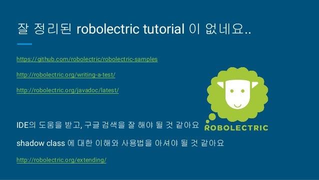 잘 정리된 robolectric tutorial 이 없네요.. https://github.com/robolectric/robolectric-samples http://robolectric.org/writing-a-tes...