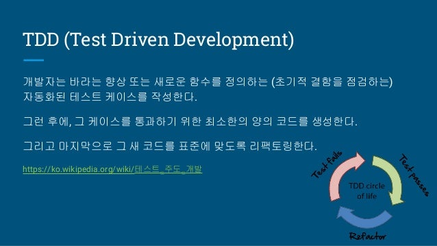 TDD (Test Driven Development) 개발자는 바라는 향상 또는 새로운 함수를 정의하는 (초기적 결함을 점검하는) 자동화된 테스트 케이스를 작성한다. 그런 후에, 그 케이스를 통과하기 위한 최소한의 양의...
