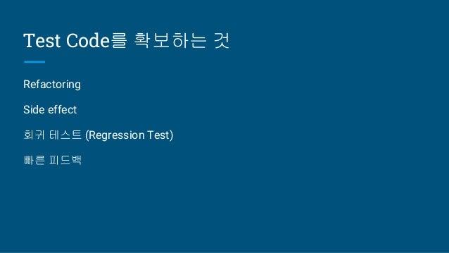 Test Code를 확보하는 것 Refactoring Side effect 회귀 테스트 (Regression Test) 빠른 피드백