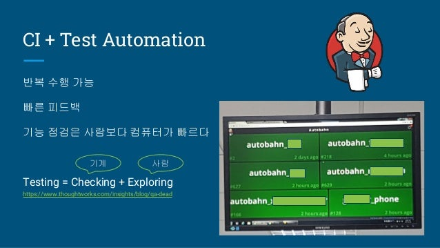 CI + Test Automation 반복 수행 가능 빠른 피드백 기능 점검은 사람보다 컴퓨터가 빠르다 Testing = Checking + Exploring https://www.thoughtworks.com/insi...