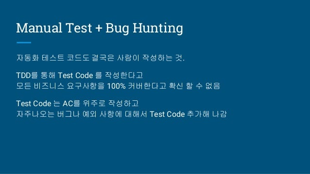 Manual Test + Bug Hunting 자동화 테스트 코드도 결국은 사람이 작성하는 것. TDD를 통해 Test Code 를 작성한다고 모든 비즈니스 요구사항을 100% 커버한다고 확신 할 수 없음 Test Co...